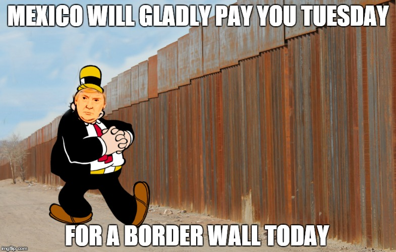 Trump is Wimpy |  MEXICO WILL GLADLY PAY YOU TUESDAY; FOR A BORDER WALL TODAY | image tagged in build a wall,trump wall,trump,donald trump | made w/ Imgflip meme maker