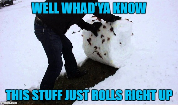 WELL WHAD'YA KNOW THIS STUFF JUST ROLLS RIGHT UP | made w/ Imgflip meme maker