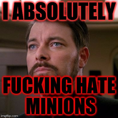 Outstanding Riker | I ABSOLUTELY F**KING HATE MINIONS | image tagged in outstanding riker | made w/ Imgflip meme maker