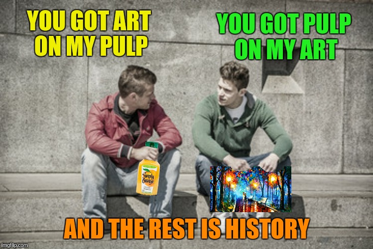 YOU GOT ART ON MY PULP AND THE REST IS HISTORY YOU GOT PULP ON MY ART | made w/ Imgflip meme maker