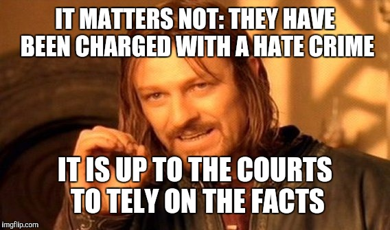 One Does Not Simply Meme | IT MATTERS NOT: THEY HAVE BEEN CHARGED WITH A HATE CRIME IT IS UP TO THE COURTS TO TELY ON THE FACTS | image tagged in memes,one does not simply | made w/ Imgflip meme maker