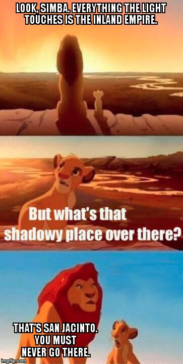 Simba Shadowy Place Meme | LOOK, SIMBA. EVERYTHING THE LIGHT TOUCHES IS THE INLAND EMPIRE.  THAT'S SAN JACINTO. YOU MUST NEVER GO THERE. | image tagged in memes,simba shadowy place | made w/ Imgflip meme maker