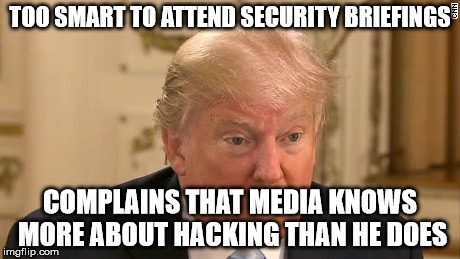 Trump Stupid Face | TOO SMART TO ATTEND SECURITY BRIEFINGS COMPLAINS THAT MEDIA KNOWS MORE ABOUT HACKING THAN HE DOES | image tagged in trump stupid face | made w/ Imgflip meme maker