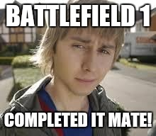 Jay Inbetweeners Completed It | BATTLEFIELD 1 COMPLETED IT MATE! | image tagged in jay inbetweeners completed it | made w/ Imgflip meme maker