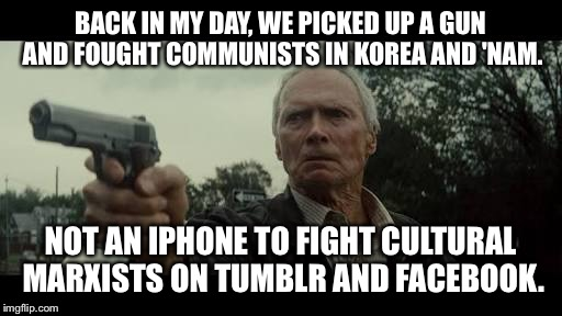 BACK IN MY DAY, WE PICKED UP A GUN AND FOUGHT COMMUNISTS IN KOREA AND 'NAM. NOT AN IPHONE TO FIGHT CULTURAL MARXISTS ON TUMBLR AND FACEBOOK. | image tagged in back in my day clint eastwood | made w/ Imgflip meme maker