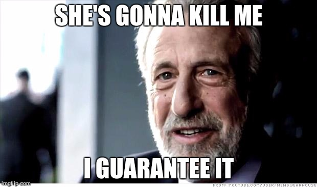 SHE'S GONNA KILL ME I GUARANTEE IT | made w/ Imgflip meme maker