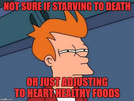 Futurama Fry Meme | NOT SURE IF STARVING TO DEATH OR JUST ADJUSTING TO HEART HEALTHY FOODS | image tagged in memes,futurama fry | made w/ Imgflip meme maker