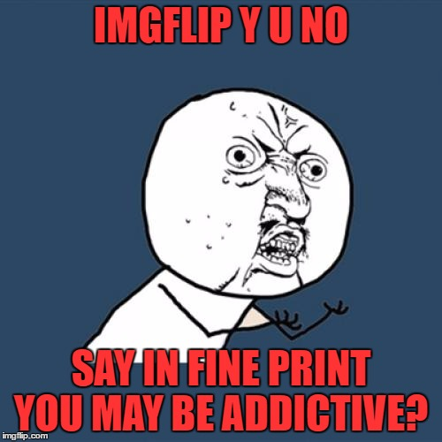 Y U No Meme | IMGFLIP Y U NO SAY IN FINE PRINT YOU MAY BE ADDICTIVE? | image tagged in memes,y u no | made w/ Imgflip meme maker