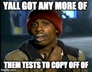 Y'all Got Any More Of That Meme | YALL GOT ANY MORE OF THEM TESTS TO COPY OFF OF | image tagged in memes,yall got any more of | made w/ Imgflip meme maker