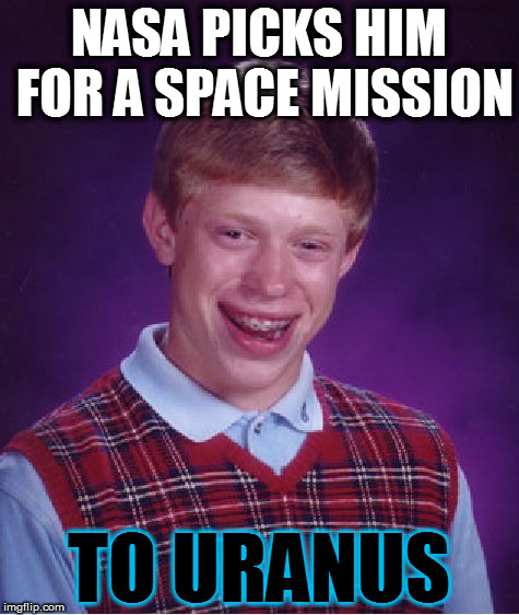 But of course the Flat Earthers tell him there is no Uranus | NASA PICKS HIM FOR A SPACE MISSION TO URANUS | image tagged in memes,bad luck brian,nasa | made w/ Imgflip meme maker