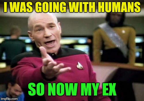 Picard Wtf Meme | I WAS GOING WITH HUMANS SO NOW MY EX | image tagged in memes,picard wtf | made w/ Imgflip meme maker