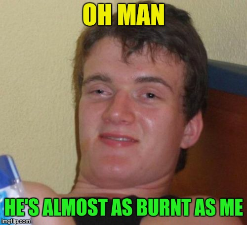 10 Guy Meme | OH MAN HE'S ALMOST AS BURNT AS ME | image tagged in memes,10 guy | made w/ Imgflip meme maker