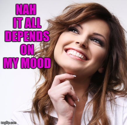 NAH IT ALL DEPENDS ON MY MOOD | made w/ Imgflip meme maker