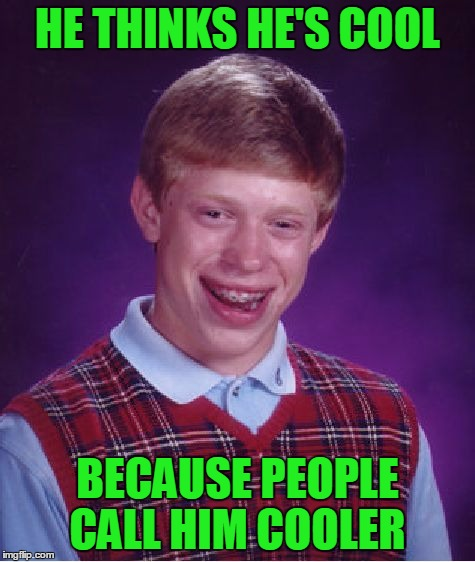 Bad Luck Brian Meme | HE THINKS HE'S COOL BECAUSE PEOPLE CALL HIM COOLER | image tagged in memes,bad luck brian | made w/ Imgflip meme maker