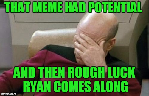Captain Picard Facepalm Meme | THAT MEME HAD POTENTIAL AND THEN ROUGH LUCK RYAN COMES ALONG | image tagged in memes,captain picard facepalm | made w/ Imgflip meme maker