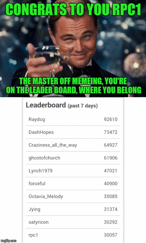 CONGRATS TO YOU RPC1 THE MASTER OFF MEMEING, YOU'RE ON THE LEADER BOARD, WHERE YOU BELONG | made w/ Imgflip meme maker