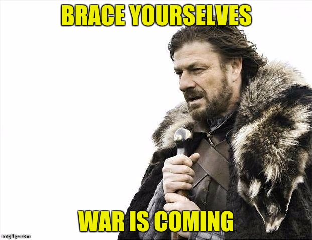 Brace Yourselves X is Coming Meme | BRACE YOURSELVES WAR IS COMING | image tagged in memes,brace yourselves x is coming | made w/ Imgflip meme maker