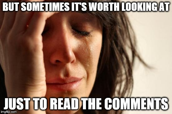 First World Problems Meme | BUT SOMETIMES IT'S WORTH LOOKING AT JUST TO READ THE COMMENTS | image tagged in memes,first world problems | made w/ Imgflip meme maker