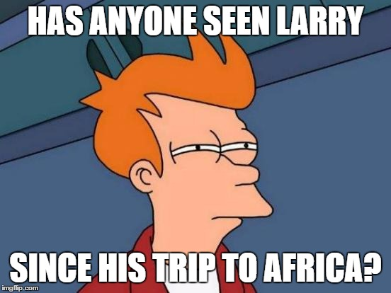 Futurama Fry Meme | HAS ANYONE SEEN LARRY SINCE HIS TRIP TO AFRICA? | image tagged in memes,futurama fry | made w/ Imgflip meme maker