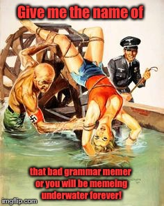 The dangers of memeing | Give me the name of that bad grammar memer or you will be memeing underwater forever! | image tagged in memes,grammar nazis,torture | made w/ Imgflip meme maker