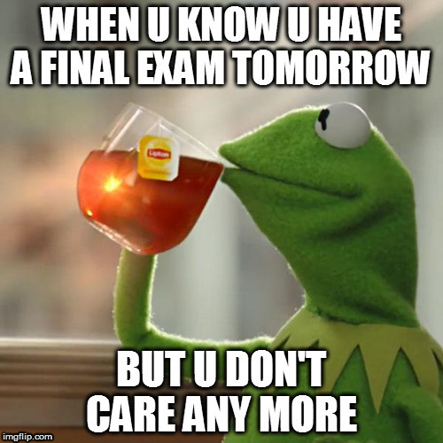 no one care  | image tagged in exams,finals | made w/ Imgflip meme maker