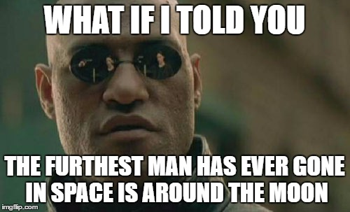 Matrix Morpheus Meme | WHAT IF I TOLD YOU THE FURTHEST MAN HAS EVER GONE IN SPACE IS AROUND THE MOON | image tagged in memes,matrix morpheus | made w/ Imgflip meme maker