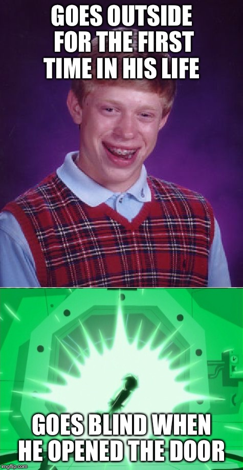 Should've worn sunglasses  | GOES OUTSIDE FOR THE FIRST TIME IN HIS LIFE GOES BLIND WHEN HE OPENED THE DOOR | image tagged in bad luck brian,danny phantom,blind | made w/ Imgflip meme maker