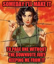 SOMEDAY I'LL MAKE IT TO PAGE ONE WITHOUT THE DOWNVOTE JURY KEEPING ME FROM IT | image tagged in memes,pulp art | made w/ Imgflip meme maker