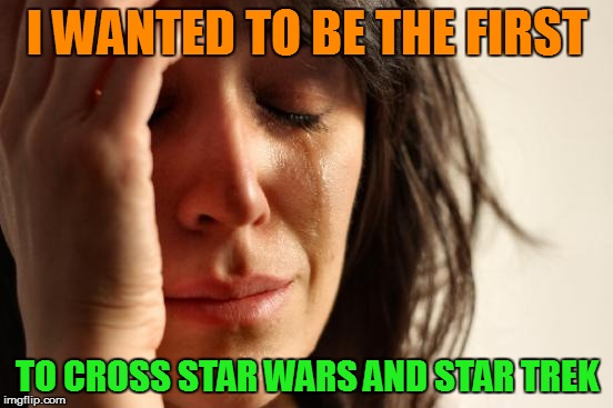 First World Problems Meme | I WANTED TO BE THE FIRST TO CROSS STAR WARS AND STAR TREK | image tagged in memes,first world problems | made w/ Imgflip meme maker