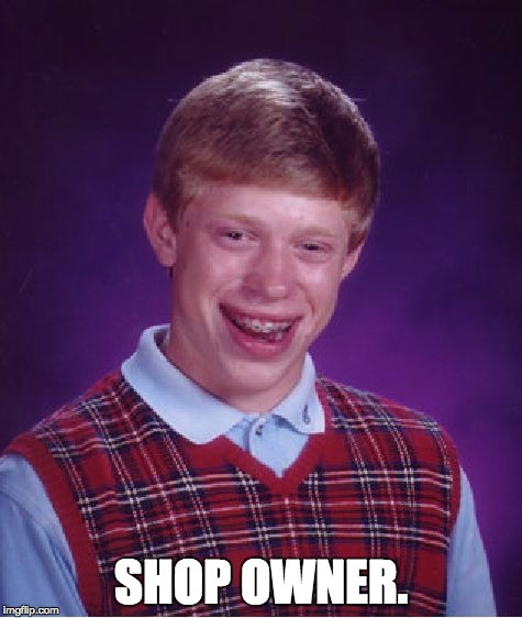 Bad Luck Brian Meme | SHOP OWNER. | image tagged in memes,bad luck brian | made w/ Imgflip meme maker