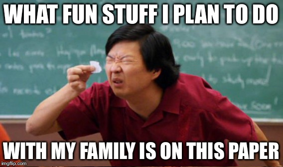 WHAT FUN STUFF I PLAN TO DO WITH MY FAMILY IS ON THIS PAPER | made w/ Imgflip meme maker