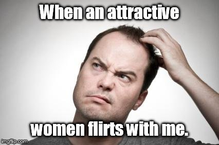 Confused guy | When an attractive women flirts with me. | image tagged in confused guy | made w/ Imgflip meme maker