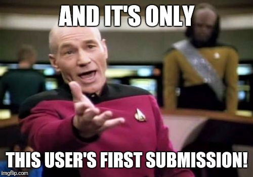Picard Wtf Meme | AND IT'S ONLY THIS USER'S FIRST SUBMISSION! | image tagged in memes,picard wtf | made w/ Imgflip meme maker