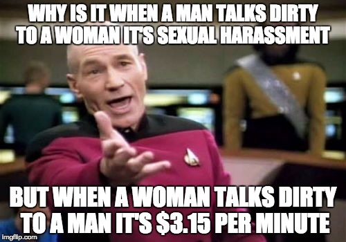 Picard Wtf Meme | WHY IS IT WHEN A MAN TALKS DIRTY TO A WOMAN IT'S SEXUAL HARASSMENT BUT WHEN A WOMAN TALKS DIRTY TO A MAN IT'S $3.15 PER MINUTE | image tagged in memes,picard wtf | made w/ Imgflip meme maker