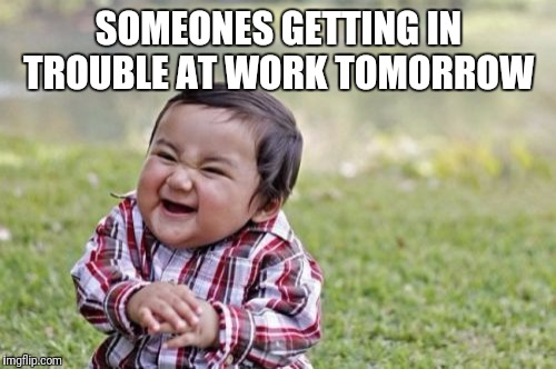 Evil Toddler Meme | SOMEONES GETTING IN TROUBLE AT WORK TOMORROW | image tagged in memes,evil toddler | made w/ Imgflip meme maker