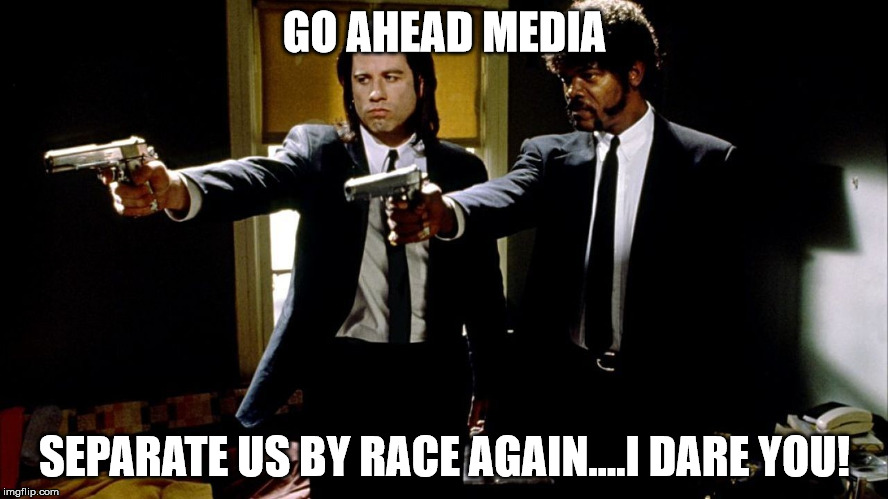 Pulp Fiction Samuel L. Jackson & John Travolta | GO AHEAD MEDIA SEPARATE US BY RACE AGAIN....I DARE YOU! | image tagged in pulp fiction samuel l jackson  john travolta | made w/ Imgflip meme maker