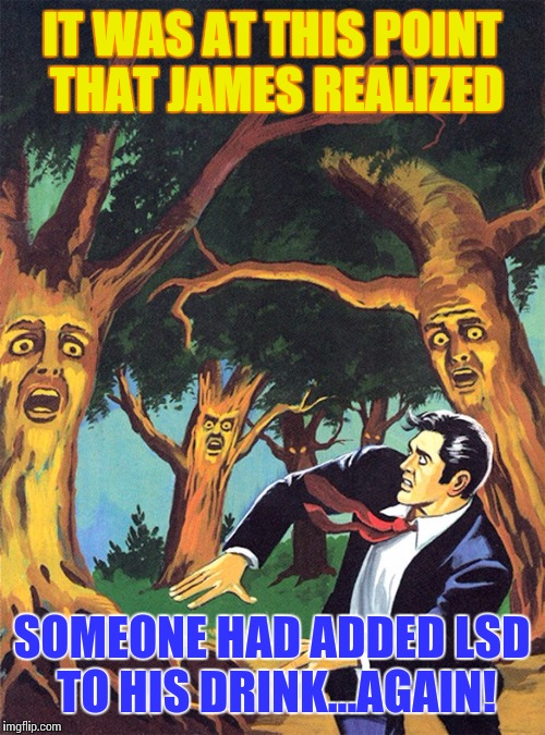 Jimmys last party! | IT WAS AT THIS POINT THAT JAMES REALIZED SOMEONE HAD ADDED LSD TO HIS DRINK...AGAIN! | image tagged in pulp art talking trees of oz,trippy,acid,memes | made w/ Imgflip meme maker