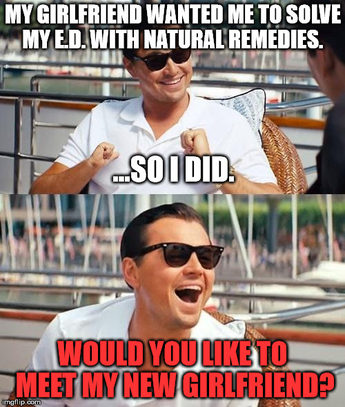 Leonardo Dicaprio Wolf Of Wall Street Meme | MY GIRLFRIEND WANTED ME TO SOLVE MY E.D. WITH NATURAL REMEDIES. ...SO I DID. WOULD YOU LIKE TO MEET MY NEW GIRLFRIEND? | image tagged in memes,leonardo dicaprio wolf of wall street,first world problems,funny | made w/ Imgflip meme maker