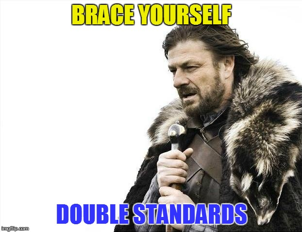Brace Yourselves X is Coming Meme | BRACE YOURSELF DOUBLE STANDARDS | image tagged in memes,brace yourselves x is coming | made w/ Imgflip meme maker