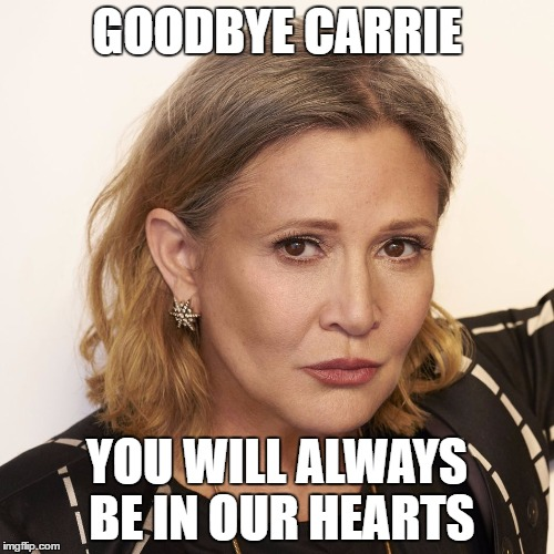 I know its late but I just felt this was needed. Another loss to us all. |  GOODBYE CARRIE; YOU WILL ALWAYS BE IN OUR HEARTS | image tagged in carrie fisher,rip,goodbye | made w/ Imgflip meme maker