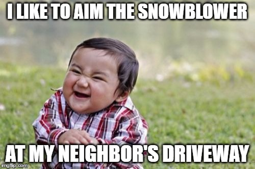 Evil Toddler Meme | I LIKE TO AIM THE SNOWBLOWER AT MY NEIGHBOR'S DRIVEWAY | image tagged in memes,evil toddler | made w/ Imgflip meme maker
