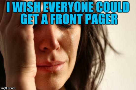First World Problems Meme | I WISH EVERYONE COULD GET A FRONT PAGER | image tagged in memes,first world problems | made w/ Imgflip meme maker
