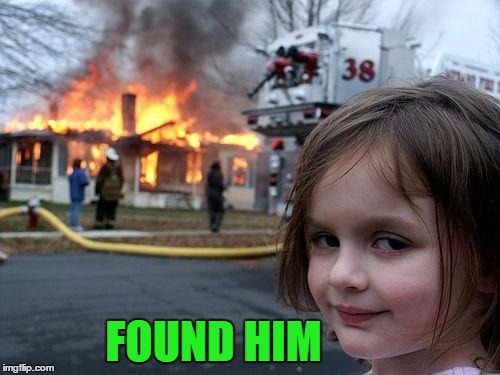 Disaster Girl Meme | FOUND HIM | image tagged in memes,disaster girl | made w/ Imgflip meme maker