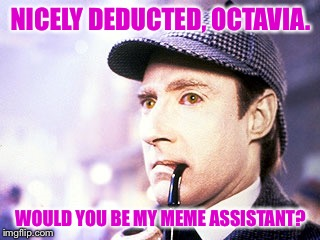 NICELY DEDUCTED, OCTAVIA. WOULD YOU BE MY MEME ASSISTANT? | made w/ Imgflip meme maker