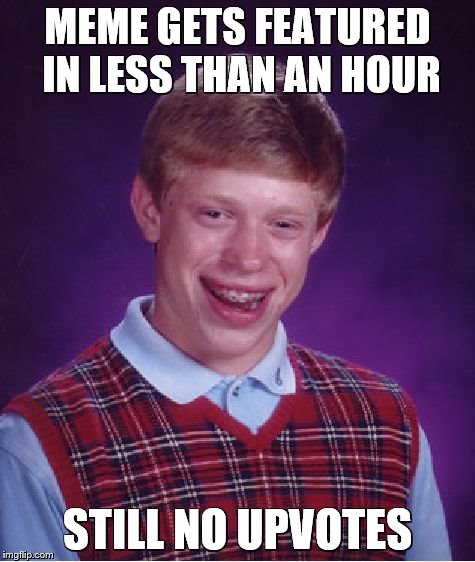 Bad Luck Brian Meme | MEME GETS FEATURED IN LESS THAN AN HOUR STILL NO UPVOTES | image tagged in memes,bad luck brian | made w/ Imgflip meme maker