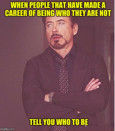 Hooray for Hollywood | WHEN PEOPLE THAT HAVE MADE A CAREER OF BEING WHO THEY ARE NOT TELL YOU WHO TO BE | image tagged in memes,face you make robert downey jr | made w/ Imgflip meme maker