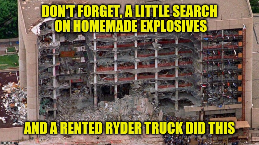 DON'T FORGET, A LITTLE SEARCH ON HOMEMADE EXPLOSIVES AND A RENTED RYDER TRUCK DID THIS | made w/ Imgflip meme maker