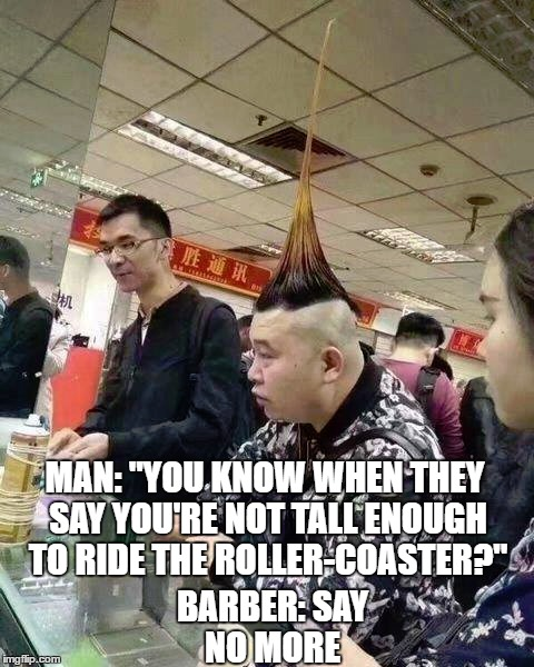 "Good haircut fam | MAN: ""YOU KNOW WHEN THEY SAY YOU'RE NOT TALL ENOUGH TO RIDE THE ROLLER-COASTER?"" BARBER: SAY NO MORE 