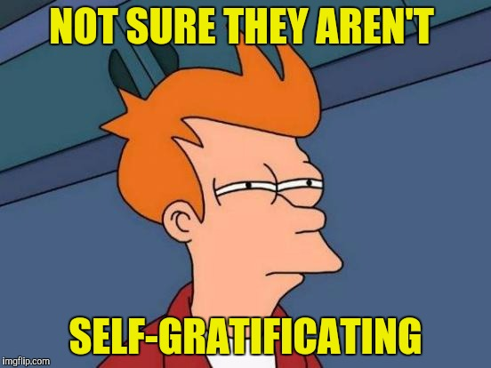 Futurama Fry Meme | NOT SURE THEY AREN'T SELF-GRATIFICATING | image tagged in memes,futurama fry | made w/ Imgflip meme maker
