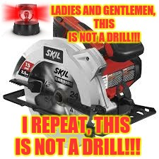 Something You Should Not Yell Out at Home Depot | LADIES AND GENTLEMEN, THIS IS NOT A DRILL!!! I REPEAT, THIS IS NOT A DRILL!!! | image tagged in drill,emergency,alarm,saw | made w/ Imgflip meme maker